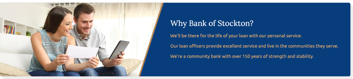 Why Bank of Stockton ? We'll be there for the life of your loan with our personal service. Our loan officers provide excellent service and live in the communities they serve. we're a community bank with over 150 years of strength and stability